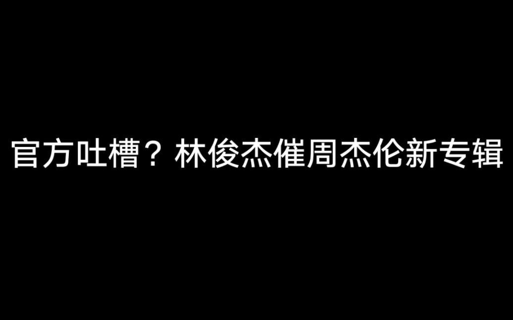 【周杰伦&林俊杰】官方吐槽?jj也催杰伦新